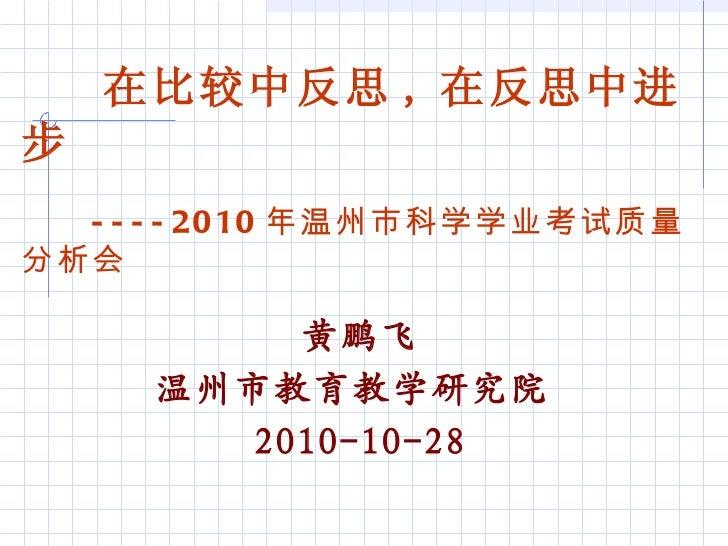 黄鹏飞 温州市教育教学研究院  2010-10-28 在比较中反思 , 在反思中进步 ---- 2010 年温州市科学学业考试质量分析会