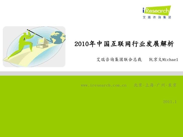 2010年中国互联网行业发展解析<br />艾瑞咨询集团联合总裁   阮京文Michael<br />www.iresearch.com.cn北京•上海•广州•东京<br />2011.1<br />