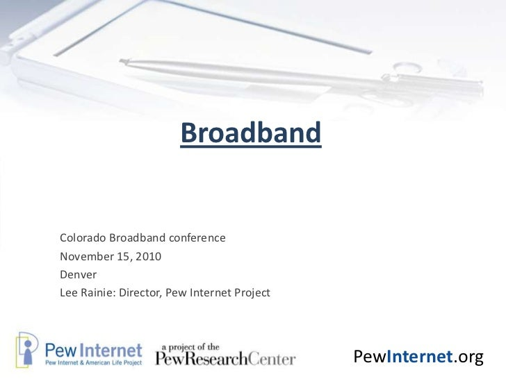 Broadband<br />Colorado Broadband conference<br />November 15, 2010<br />Denver<br />Lee Rainie: Director, Pew Internet Pr...