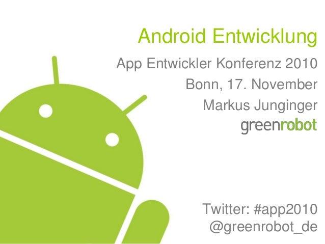 Android Entwicklung App Entwickler Konferenz 2010 Bonn, 17. November Markus Junginger Twitter: #app2010 @greenrobot_de