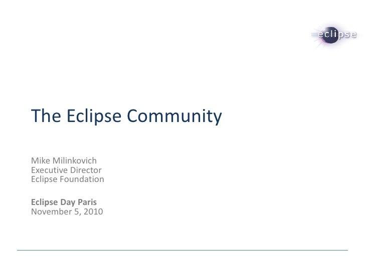 The Eclipse CommunityMike MilinkovichExecutive DirectorEclipse FoundationEclipse Day ParisNovember 5, 2010