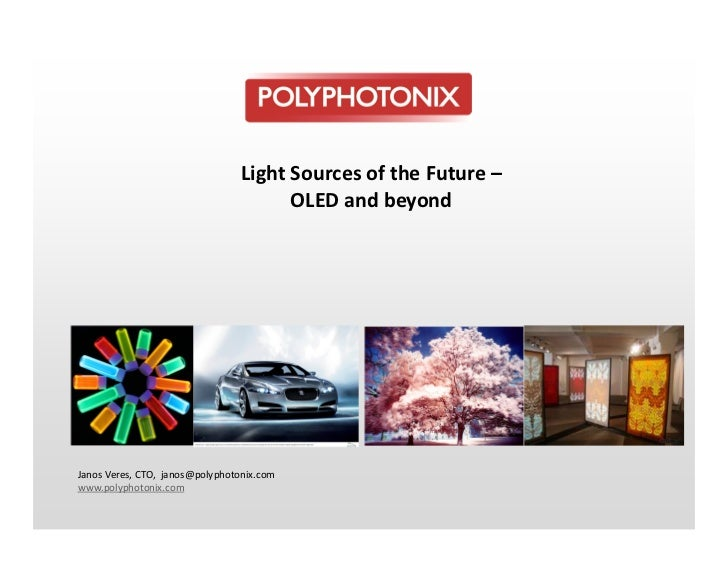 Light Sources of the Future –                                       OLED and beyondJanos Veres, CTO, janos@polyphotonix.co...