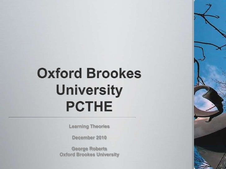 Oxford Brookes UniversityPCTHE<br />Learning Theories<br />December 2010<br />George Roberts<br />Oxford Brookes Universit...