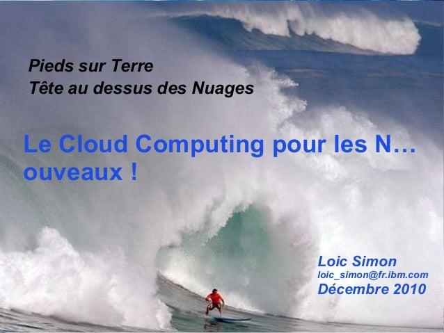 1 Le Cloud Computing pour les N… ouveaux ! Pieds sur Terre Tête au dessus des Nuages Loic Simon loic_simon@fr.ibm.com Déce...