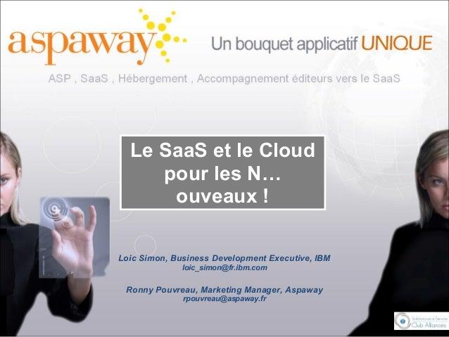 Le SaaS et le Cloud pour les N… ouveaux ! Loic Simon, Business Development Executive, IBM loic_simon@fr.ibm.com Ronny Pouv...