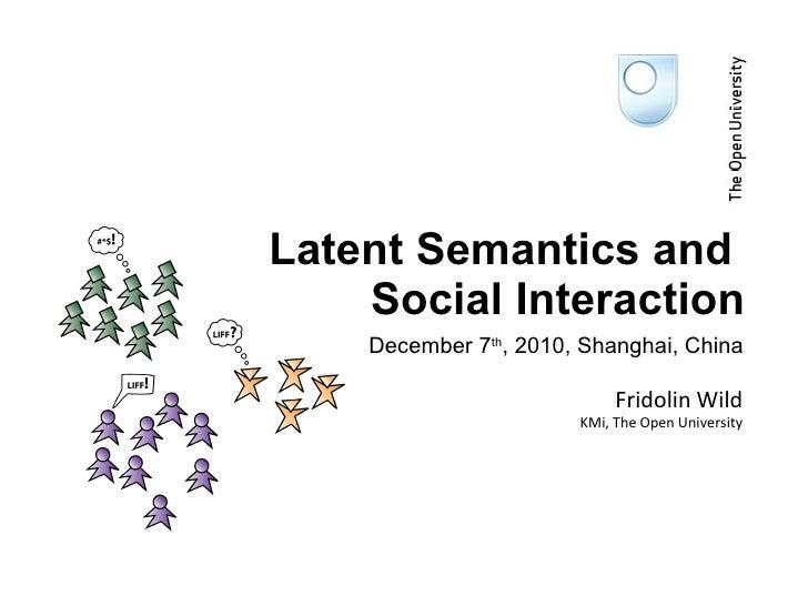 December 7 th , 2010, Shanghai, China Latent Semantics and  Social Interaction Fridolin Wild KMi, The Open University