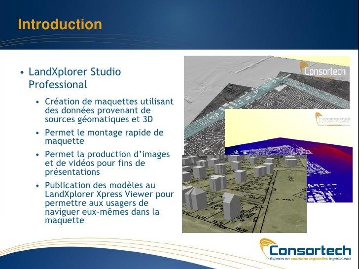 Introduction• LandXplorer Studio  Professional   • Création de maquettes utilisant     des données provenant de     source...