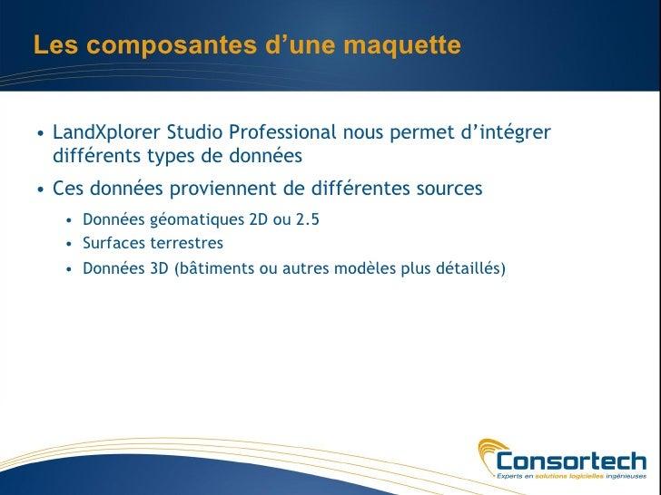Les composantes d'une maquette• LandXplorer Studio Professional nous permet d'intégrer  différents types de données• Ces d...