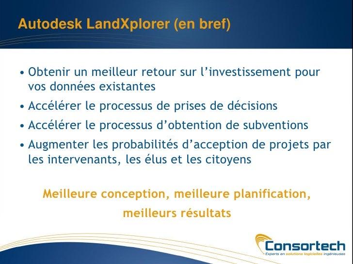 Autodesk LandXplorer (en bref)• Obtenir un meilleur retour sur l'investissement pour  vos données existantes• Accélérer le...