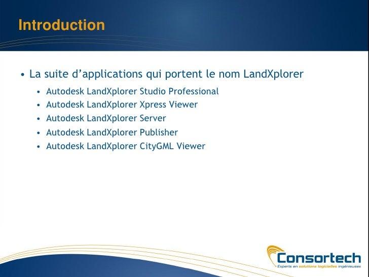 Introduction• La suite d'applications qui portent le nom LandXplorer   •   Autodesk LandXplorer Studio Professional   •   ...