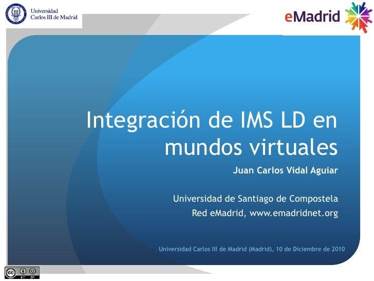 Integración de IMS LD en        mundos virtuales                                Juan Carlos Vidal Aguiar           Univers...