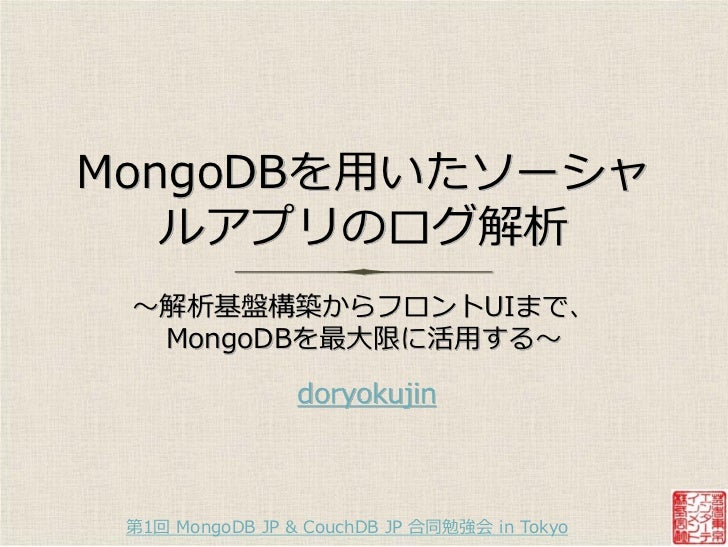 MongoDBを用いたソーシャ   ルゕプリのログ解析 〜解析基盤構築からフロントUIまで、  MongoDBを最大限に活用する〜                 doryokujin 第1回 MongoDB JP & CouchDB JP 合...