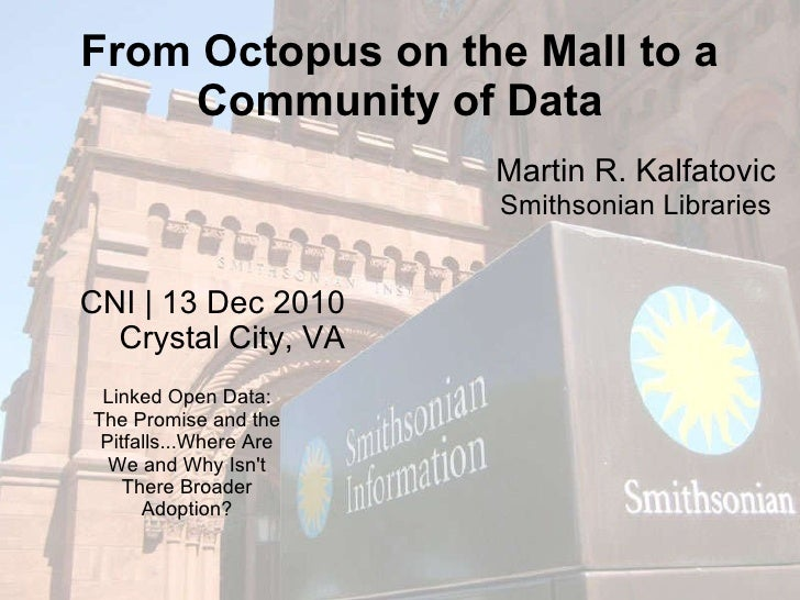 From Octopus on the Mall to a Community of Data CNI | 13 Dec 2010 Crystal City, VA Martin R. Kalfatovic Smithsonian Librar...