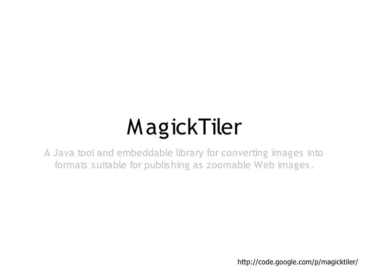 M agickTilerA Java tool and embeddable library for converting images into  formats suitable for publishing as zoomable Web...