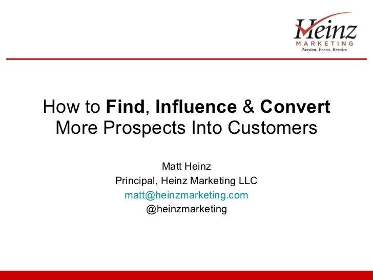 How to  Find ,  Influence  &  Convert  More Prospects Into Customers Matt Heinz Principal, Heinz Marketing LLC [email_addr...