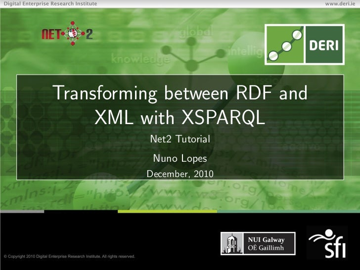 NET   2 Transforming between RDF and      XML with XSPARQL           Net2 Tutorial            Nuno Lopes           Decembe...