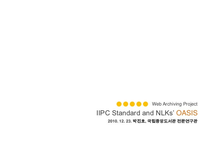 Web Archiving Project<br />IIPC Standard and NLKs' OASIS<br />2010. 12. 23. 박진호, 국립중앙도서관 전문연구관<br />