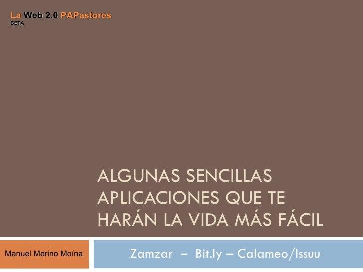 ALGUNAS SENCILLAS APLICACIONES QUE TE HARÁN LA VIDA MÁS FÁCIL Zamzar  –  Bit.ly – Calameo/Issuu   La  Web 2.0  PAPastores ...