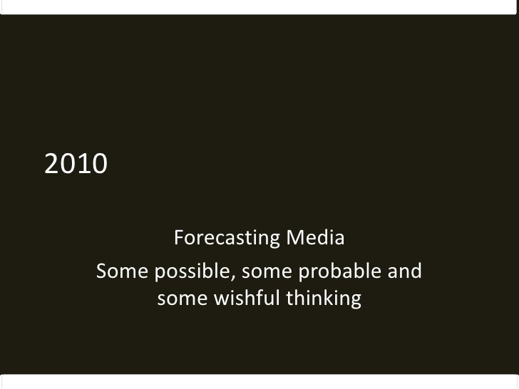 2010<br />Forecasting Media<br />Some possible, some probable and some wishful thinking<br />