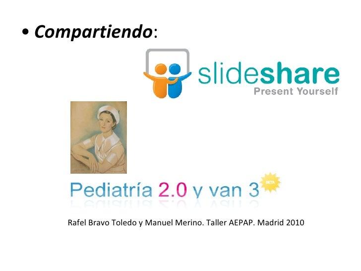 <ul><ul><li>Compartiendo : </li></ul></ul>Rafel Bravo Toledo y Manuel Merino. Taller AEPAP. Madrid 2010