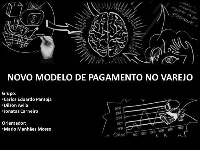 NOVO MODELO DE PAGAMENTO NO VAREJO Grupo: •Carlos Eduardo Pantoja •Dilson Avila •Jonatas Carneiro Orientador: •Mario Manhã...