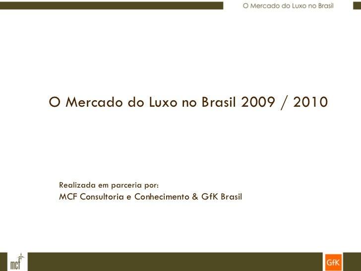 O Mercado do Luxo no Brasil 2009 / 2010 Realizada em parceria por: MCF Consultoria e Conhecimento & GfK Brasil