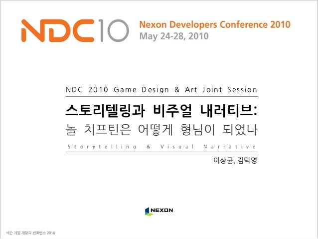 NDC 2010 Game Design & Art Joint Session S t o r y t e l l i n g & V i s u a l N a r r a t i v e 스토리텔링과 비주얼 내러티브: 놀 치프틴은 어...