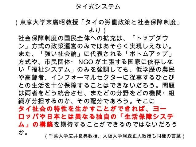 タイ式システム (東京大学末廣昭教授「タイの労働政策と社会保障制度」 より) 社会保障制度の国民全体への拡充は、「トップダウ ン」方式の政策運営のみではおそらく実現しえない。 また、「強い社会論」に代表される「ボトムアップ」 方式や、市民団体・...