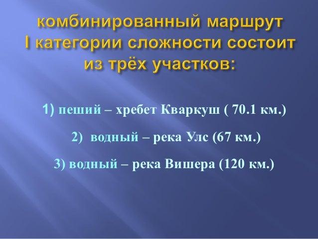 1) пеший – хребет Кваркуш ( 70.1 км.) 2) водный – река Улс (67 км.) 3) водный – река Вишера (120 км.)