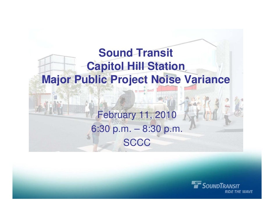 Sound Transit         Capitol Hill Station Major Public Project Noise Variance             February 11, 2010          6:30...