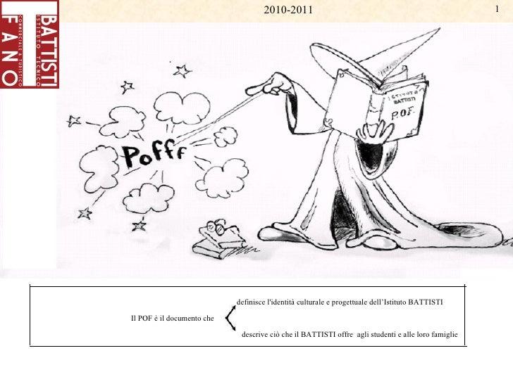 2010-2011 Il   POF   è   il   documento   che definisce   l'identità   culturale   e   progettuale   dell'Istituto   BATTI...