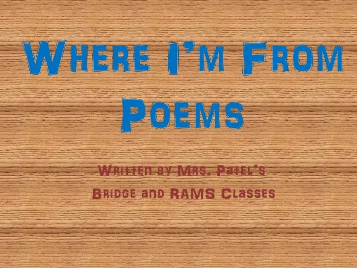 Where I'm From    Poems    Written by Mrs. Patel's    Bridge and RAMS Classes