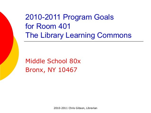 2010-2011 Chris Gibson, Librarian 2010-2011 Program Goals for Room 401 The Library Learning Commons Middle School 80x Bron...