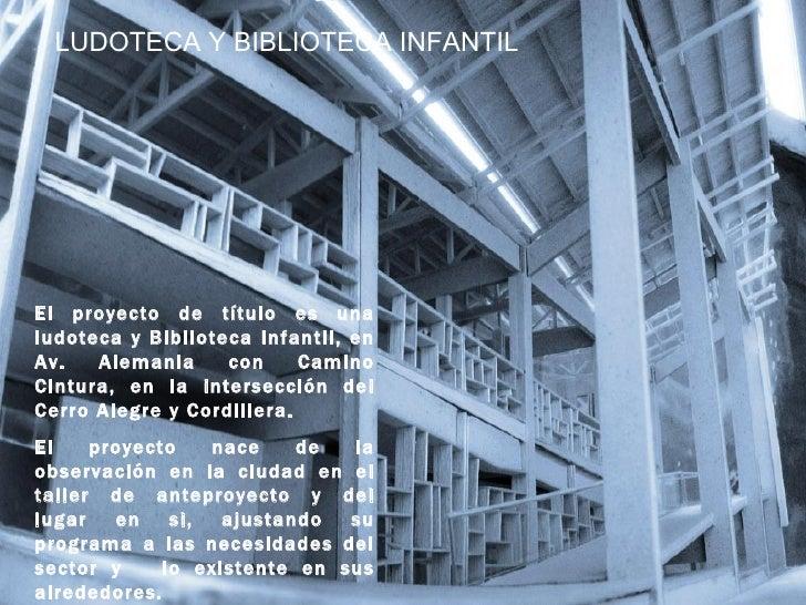 LUDOTECA Y BIBLIOTECA INFANTILEl proyecto de título es unaludoteca y Biblioteca Infantil, enAv.   Alemania     con     Cam...