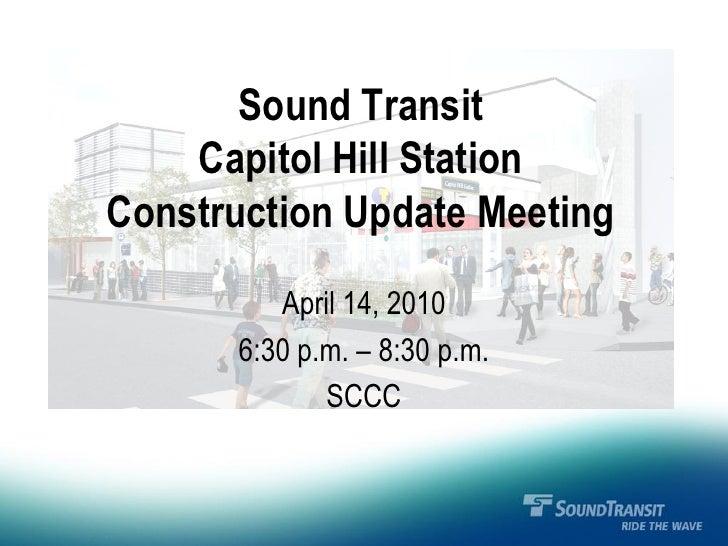 Sound Transit     Capitol Hill Station Construction Update Meeting           April 14, 2010        6:30 p.m. – 8:30 p.m.  ...