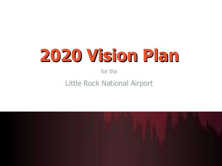 <ul><li>2020 Vision Plan </li></ul><ul><li>for the </li></ul><ul><li>Little Rock National Airport </li></ul>