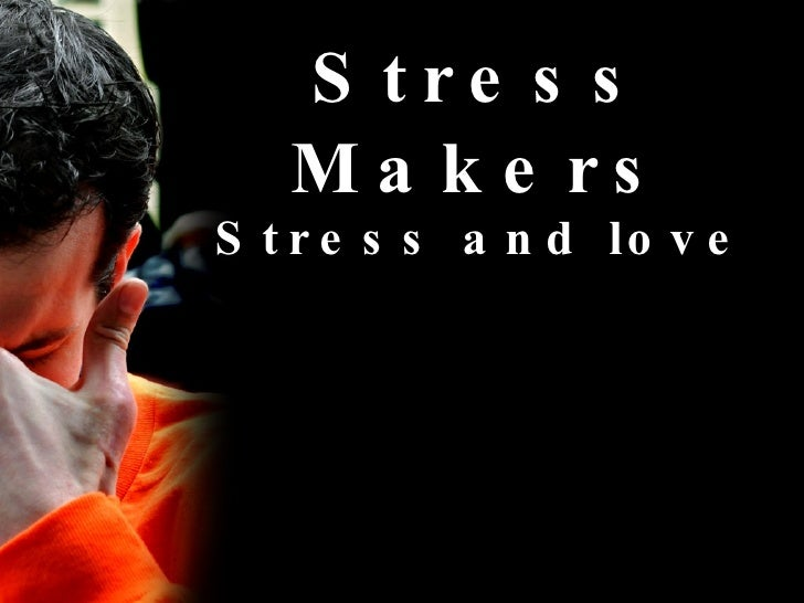 Stress Makers Stress and love