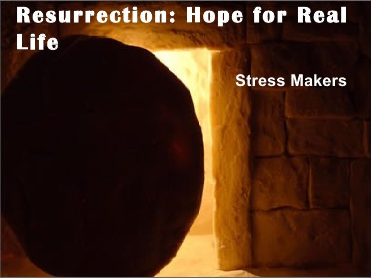 Resurrection: Hope for Real Life Stress Makers
