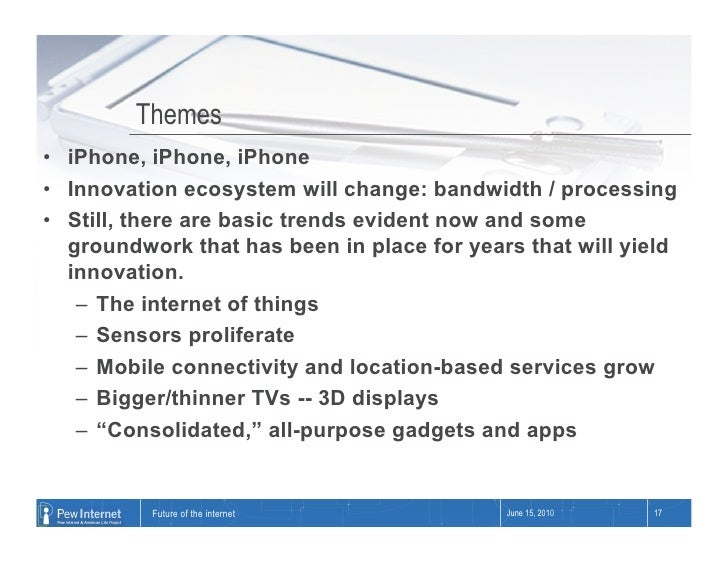 Themes • iPhone, iPhone, iPhone • Innovation ecosystem will change: bandwidth / processing • Still, there are basic tre...