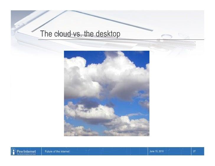The cloud vs. the desktop      Future of the internet     June 15, 2010   27