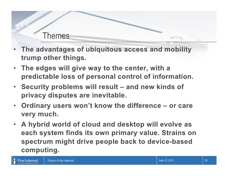 Themes • The advantages of ubiquitous access and mobility    trump other things. • The edges will give way to the center...