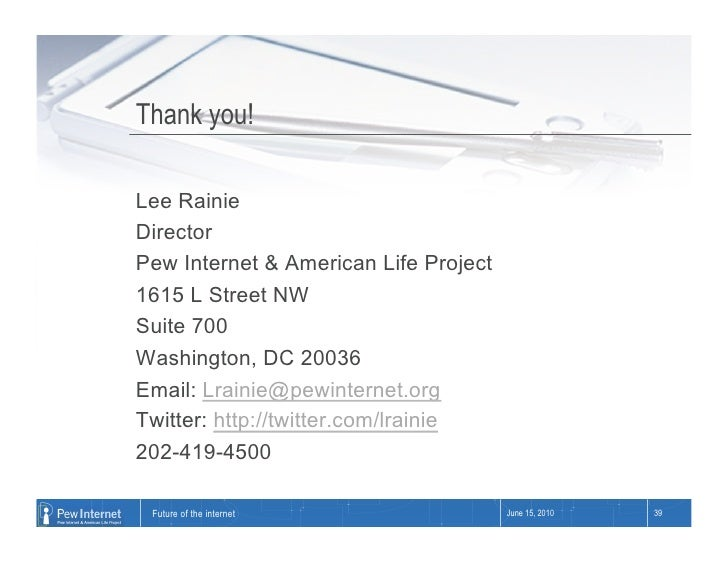Thank you!  Lee Rainie Director Pew Internet & American Life Project 1615 L Street NW Suite 700 Washington, DC 20036 Email...