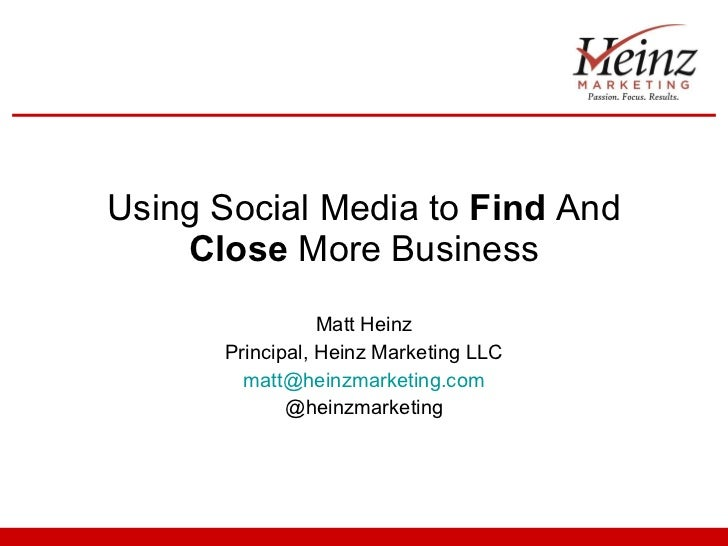 Using Social Media to  Find  And  Close  More Business Matt Heinz Principal, Heinz Marketing LLC [email_address] @heinzmar...