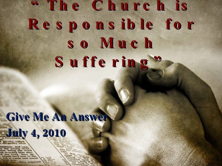 """"""" The Church is Responsible for so Much Suffering"""" Give Me An Answer July 4, 2010"""