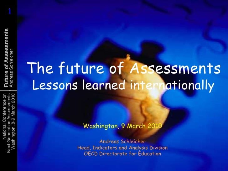 The future of AssessmentsLessons learned internationally<br />Washington, 9 March 2010<br />Andreas SchleicherHead, Indica...