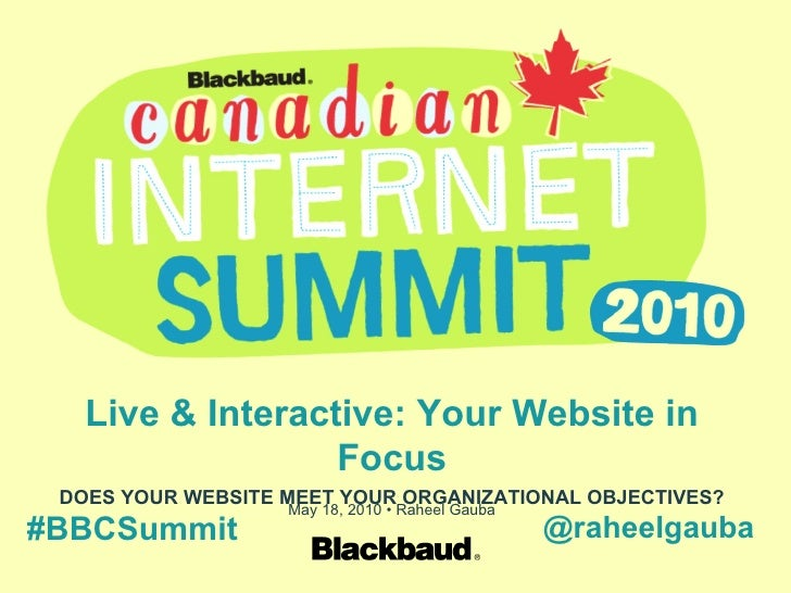 Live & Interactive: Your Website in Focus DOES YOUR WEBSITE MEET YOUR ORGANIZATIONAL OBJECTIVES? May 18, 2010 • Raheel Gau...