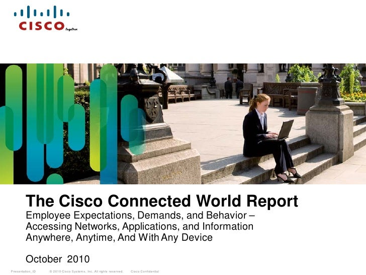The Cisco Connected World Report        Employee Expectations, Demands, and Behavior –        Accessing Networks, Applicat...