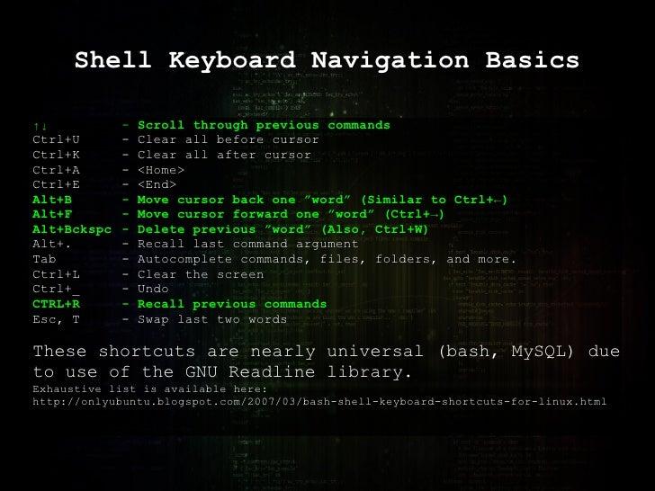 Shell Keyboard Navigation Basics ↑↓ -  Scroll through previous commands Ctrl+U - Clear all before cursor Ctrl+K - Clear al...