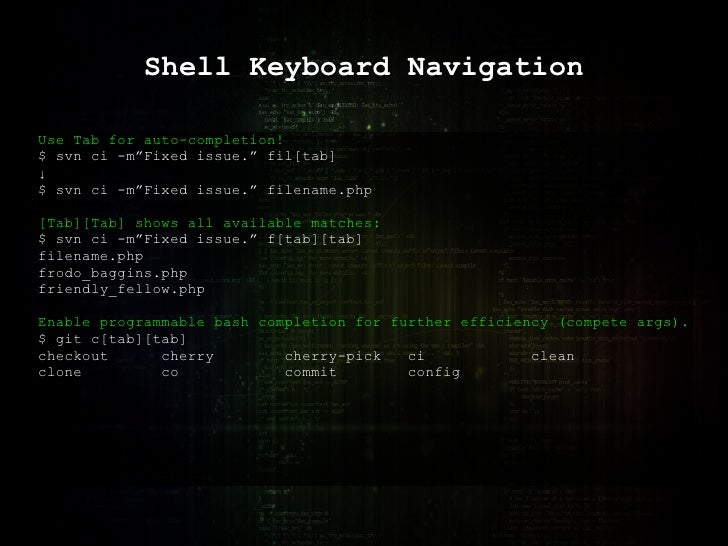 """Shell Keyboard Navigation Use Tab for auto-completion! $ svn ci -m""""Fixed issue."""" fil[tab] ↓ $ svn ci -m""""Fixed issue."""" file..."""