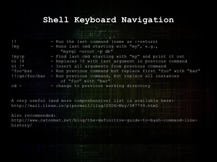 "Shell Keyboard Navigation !! - Run the last command (same as  ↑ +return) !my - Runs last cmd starting with ""my"", e.g.,  "" ..."
